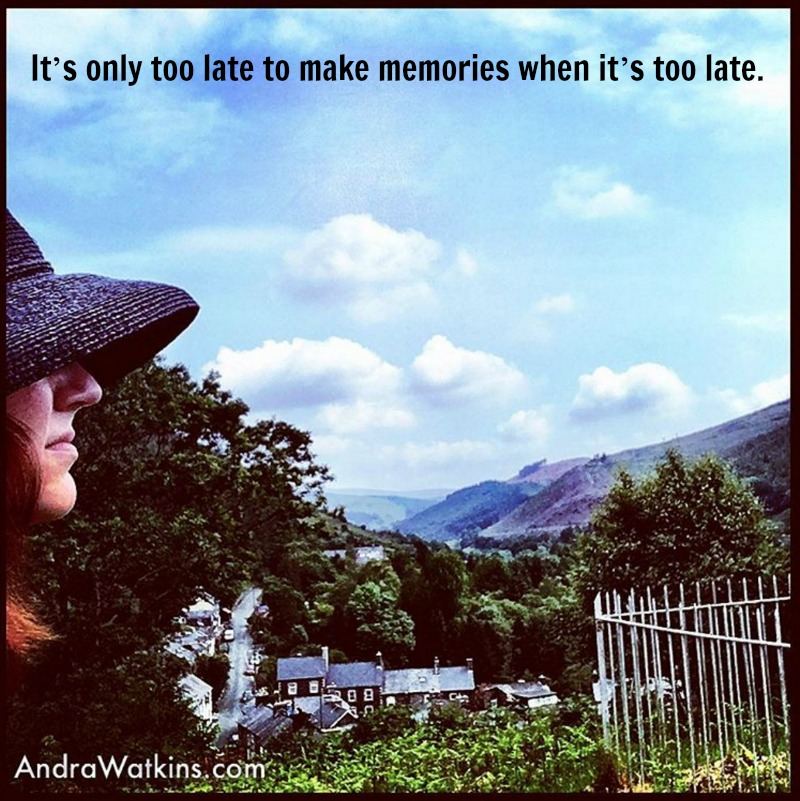 It's only too late to make memories when it's too late. AndraWatkins.com