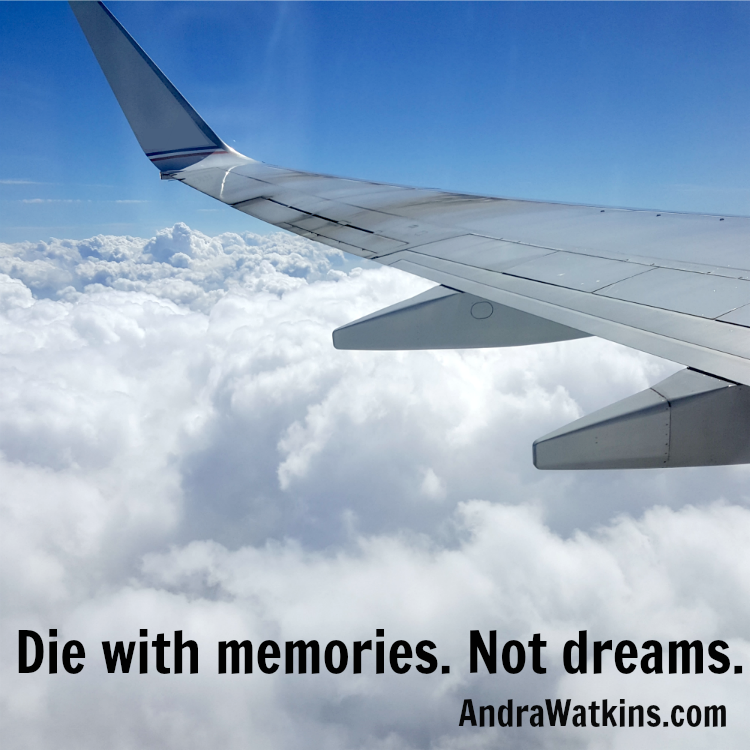 Die with memories. Not dreams.