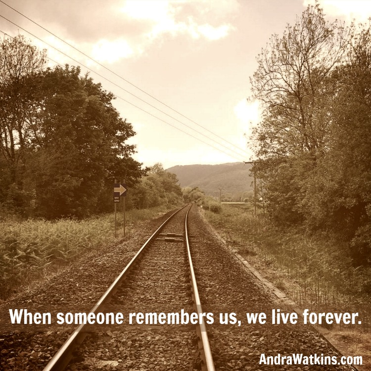 When someone remembers us, we live forever. -Andra Watkins
