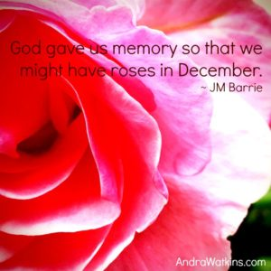 God gave us memory so that we might have roses in December. - JM Barrie