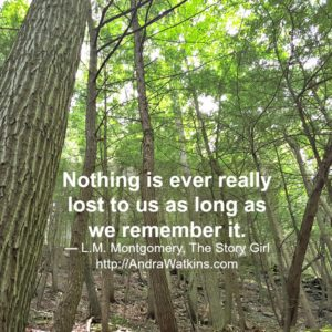 Nothing is ever really lost to us as long as we remember it. - L.M. Montgomery, The Story Girl